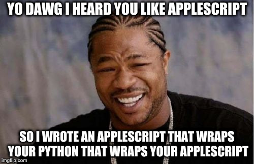 Yo dawg, I heard you like AppleScript … so I wrote some AppleScript that wraps your Python that wraps your AppleScript